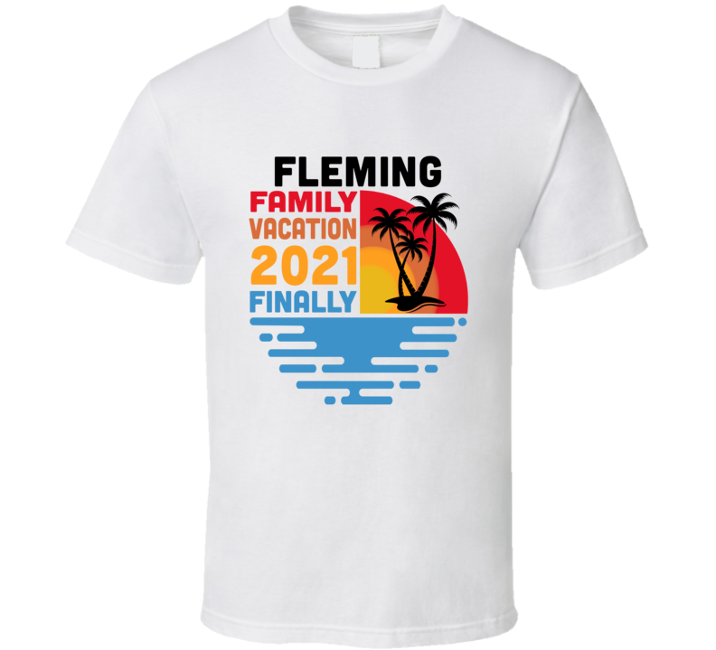 Fleming Family Vacation 2021 Finally T Shirt