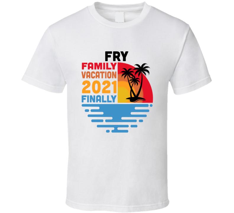 Fry Family Vacation 2021 Finally T Shirt