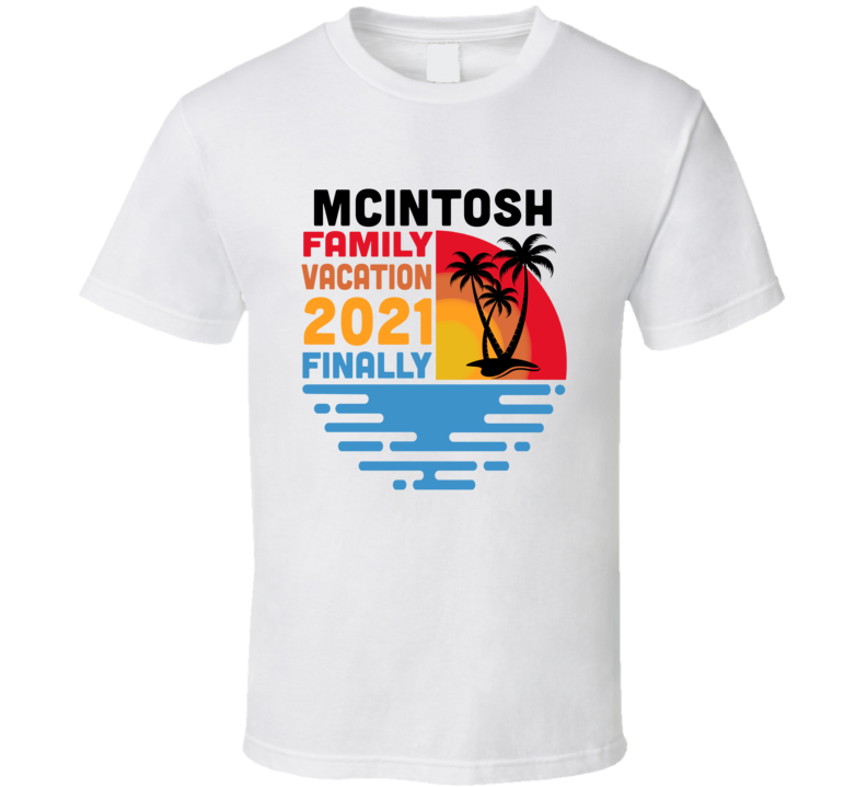 Mcintosh Family Vacation 2021 Finally T Shirt