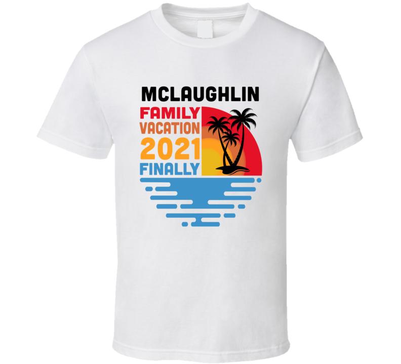 Mclaughlin Family Vacation 2021 Finally T Shirt