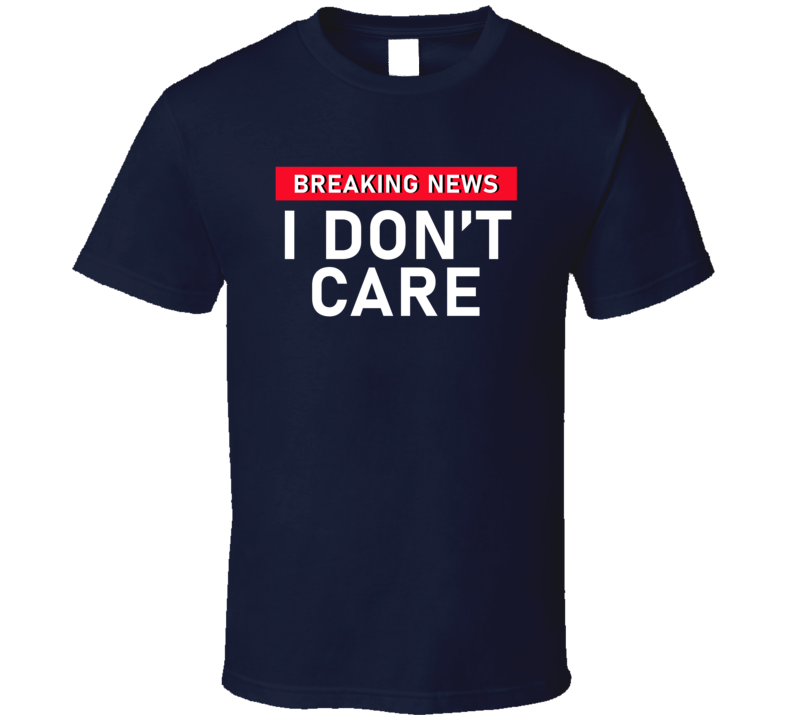 Breaking News I Don't Care T Shirt