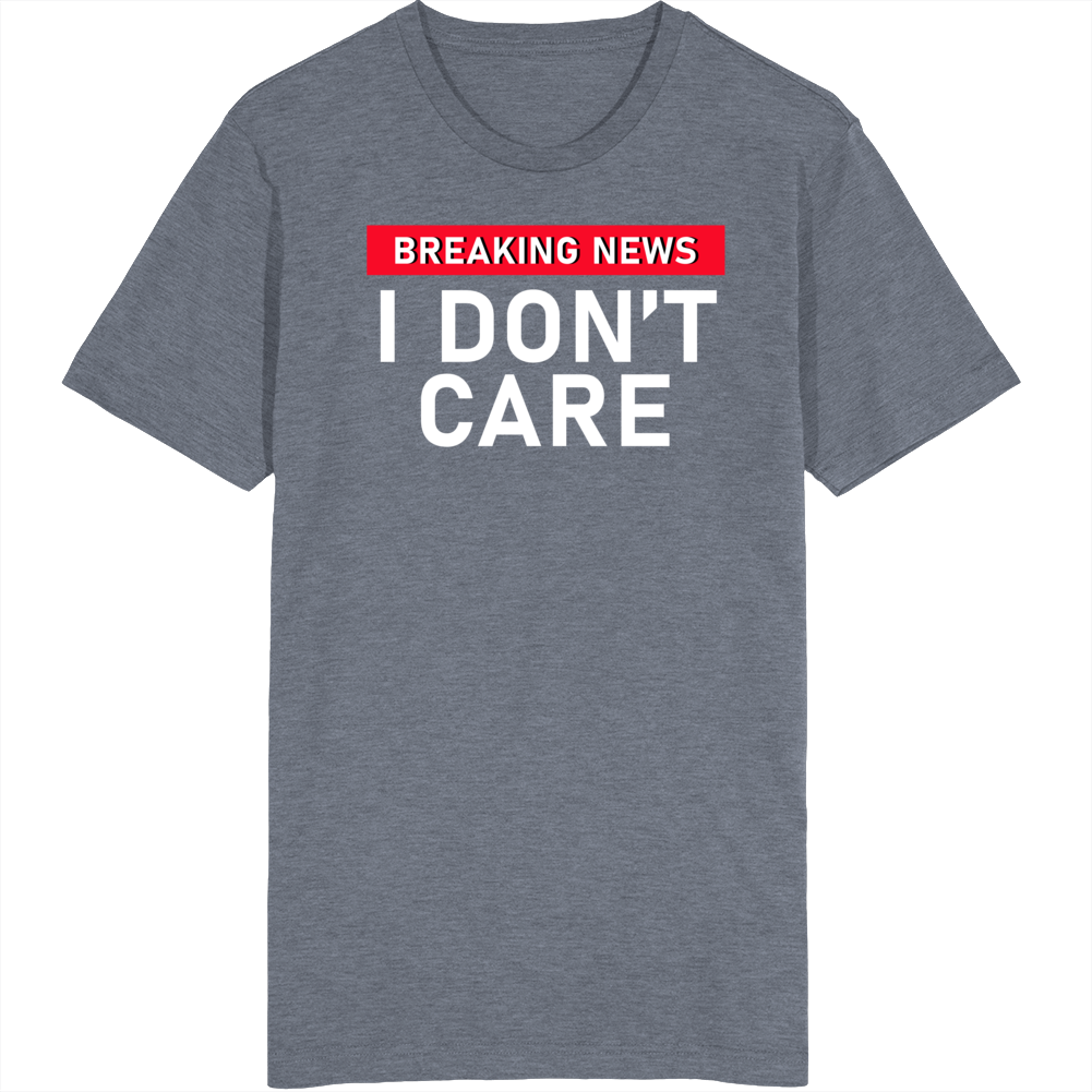 Breaking News I Don't Care Funny T Shirt