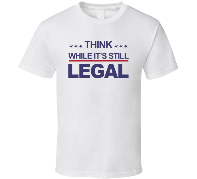 Think While It's Still Legal T Shirt