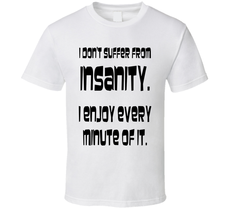 I don't suffer from insanity I enjoy every minute of it t-shirt FUNNY text t-shirts