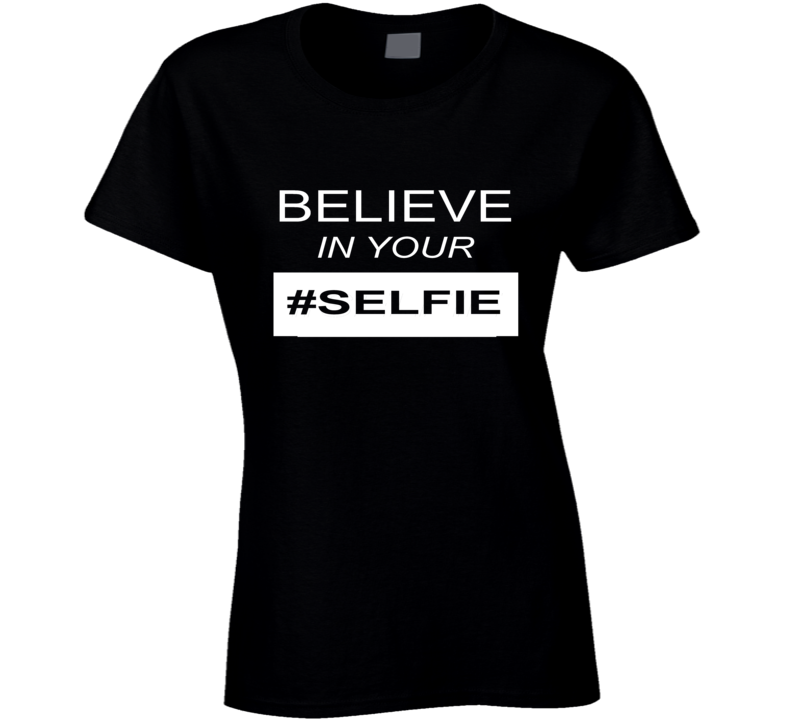 Believe in Your Selfie t-shirt Teen Boyfriend Social Media Instagram Facebook shirts