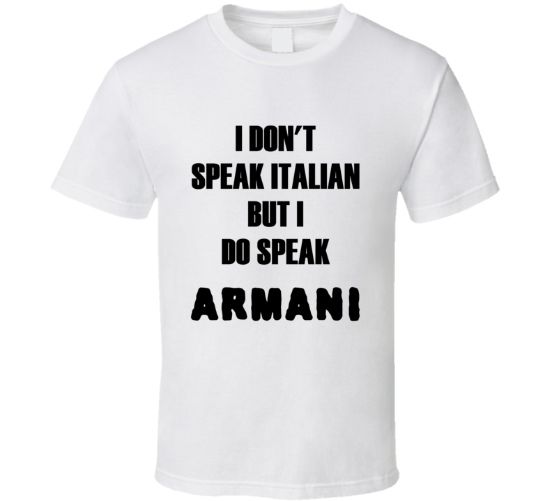 I don't speak Italian but I do Speak Armani t-shirt fashion shirts runway shirts Fashion house style t shirts