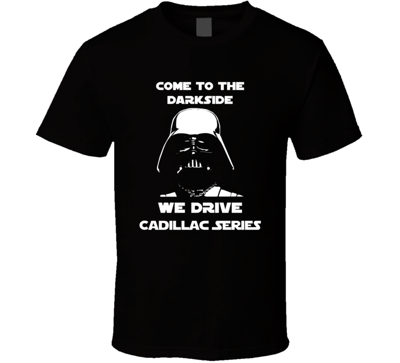 Come To The Dark Side We Have Cadillac Series Cars T Shirt