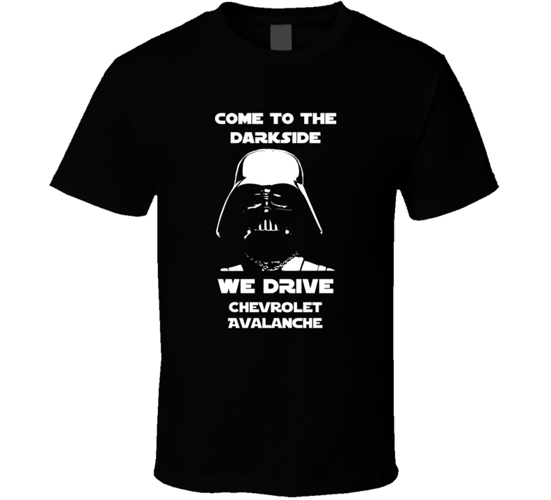 Come To The Dark Side We Have Chevrolet Avalanche Cars T Shirt