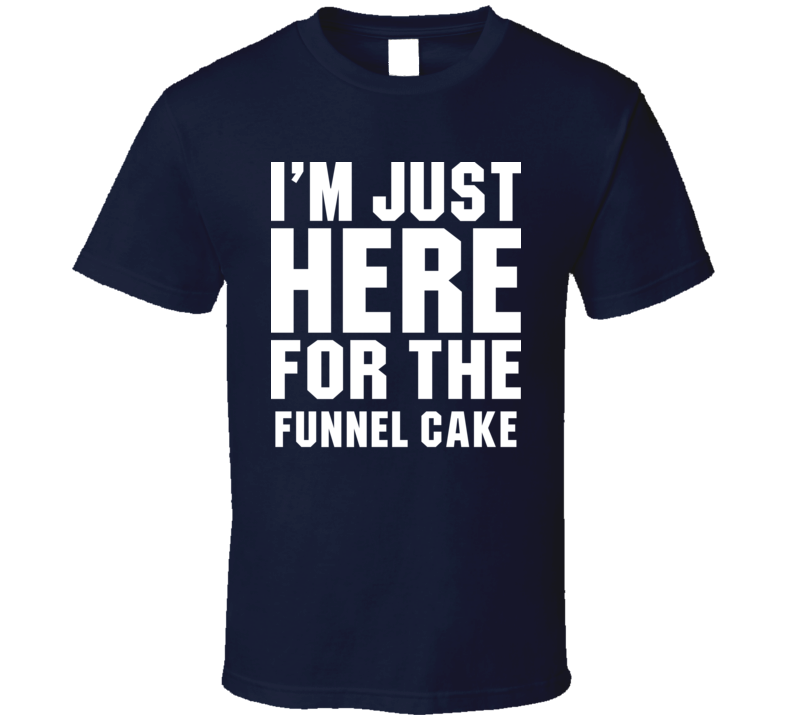 I'm Just Here For The Funnel Cake Cool Funny Food Lover T Shirt