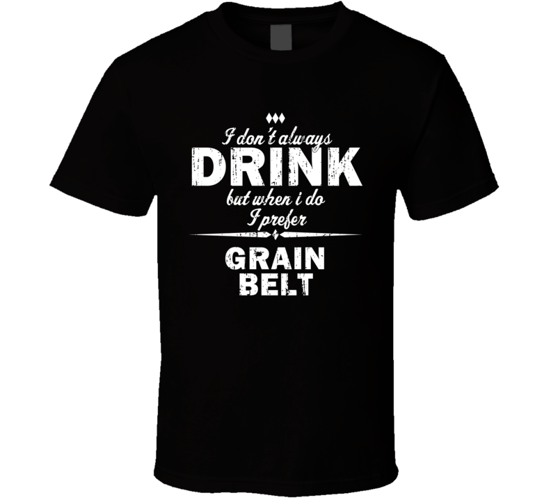I Don't Always Drink But I Prefer Grain Belt Cool Beer T Shirt