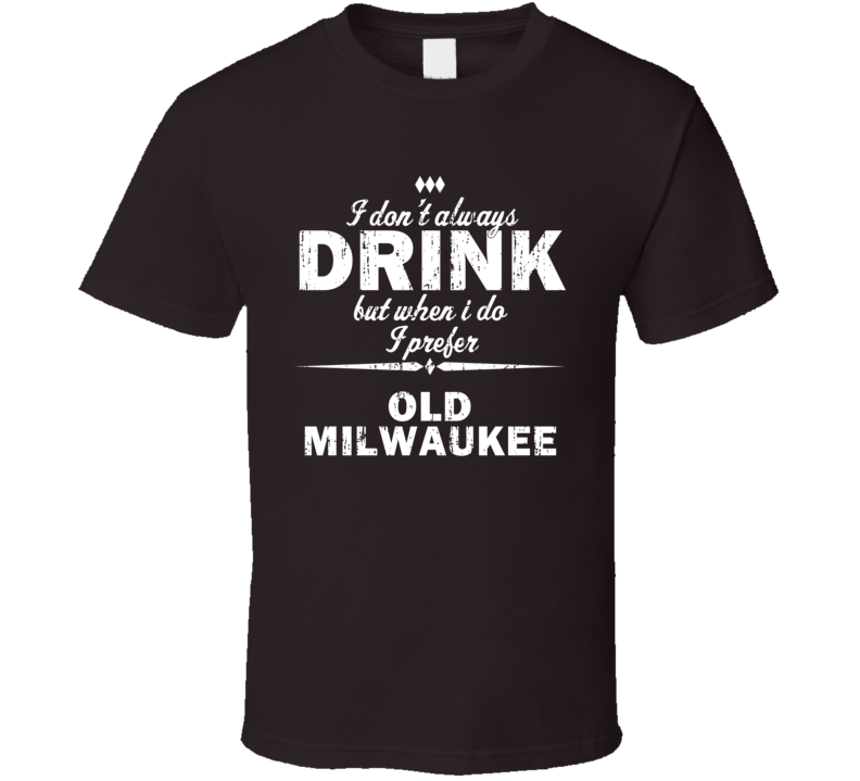 I Don't Always Drink But I Prefer Old Milwaukee Cool Beer T Shirt