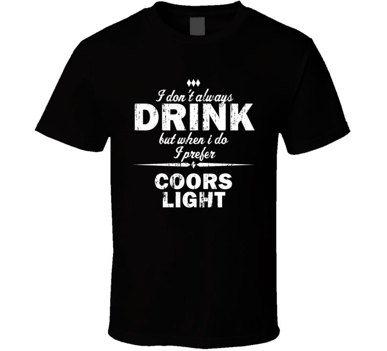 I Don't Always Drink But I Prefer Coors Light Cool Beer T Shirt