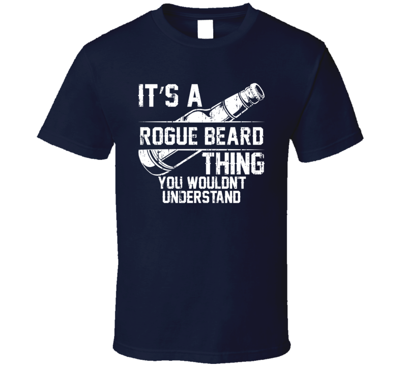 It's a Rogue Beard You Wouldn't Understand Cool Beer Worn Look T Shirt