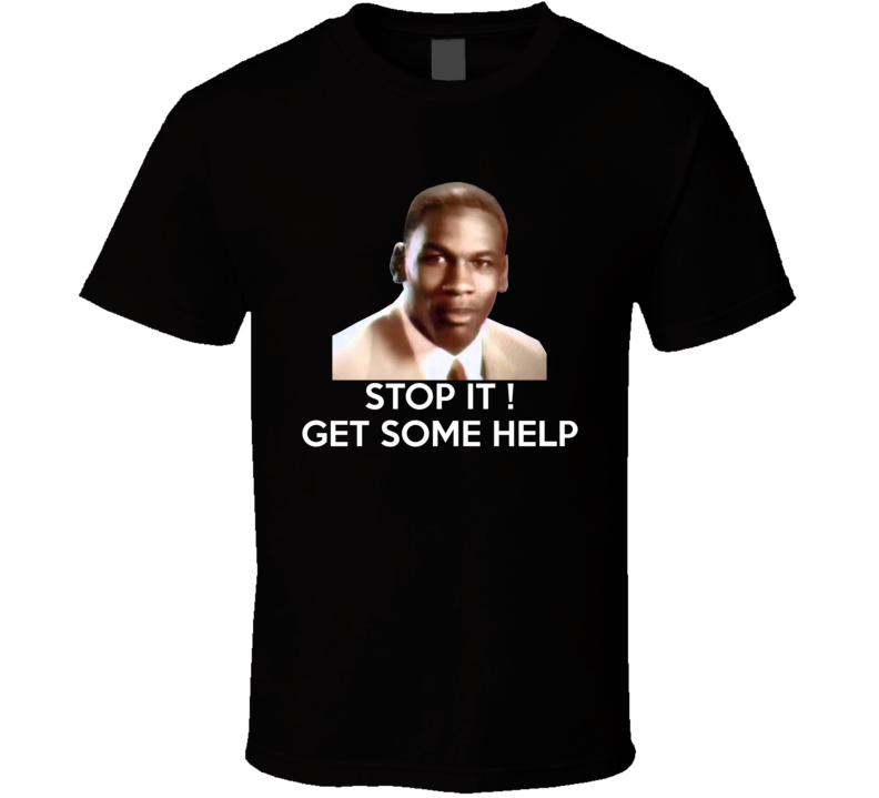 Stop It Get Some Help Michael Jordan Mcdonald's meme T Shirt