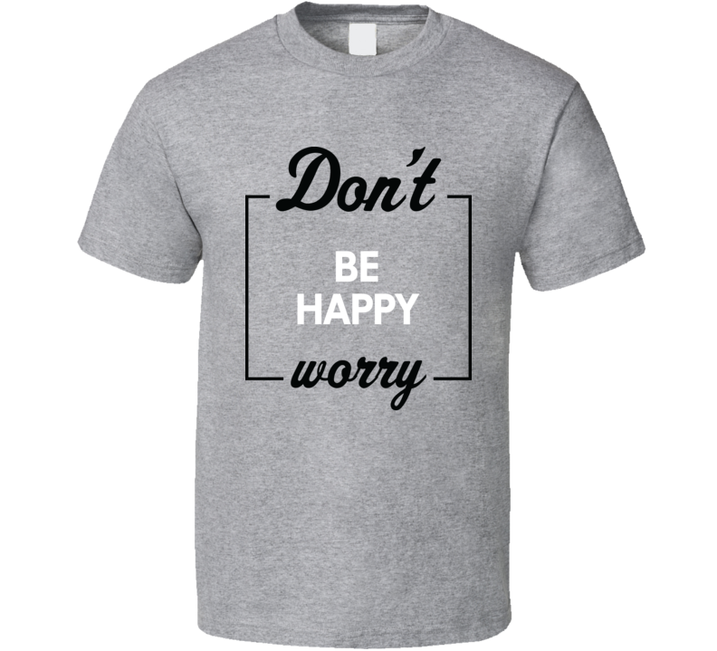 Don't Be Happy Worry Funny T Shirt