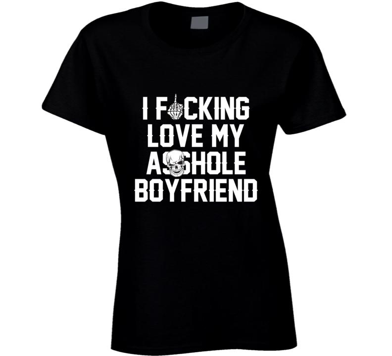 I Fucking Love My Asshole Boyfriend Cool Funny Gift Idea T Shirt