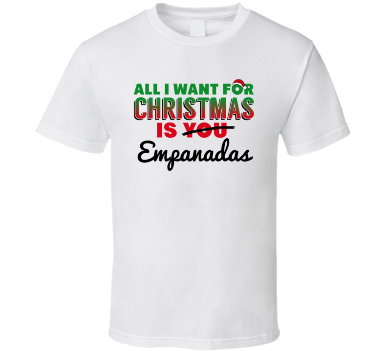 All I Want For Christmas Is Empanadas Favorite Food Holiday Gift T Shirt