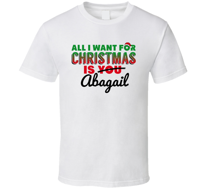 All I Want For Christmas Is Abagail Love Custom Name Holiday Gift T Shirt