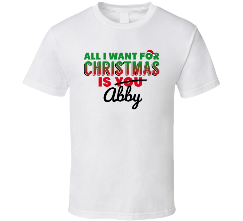 All I Want For Christmas Is Abby Love Custom Name Holiday Gift T Shirt