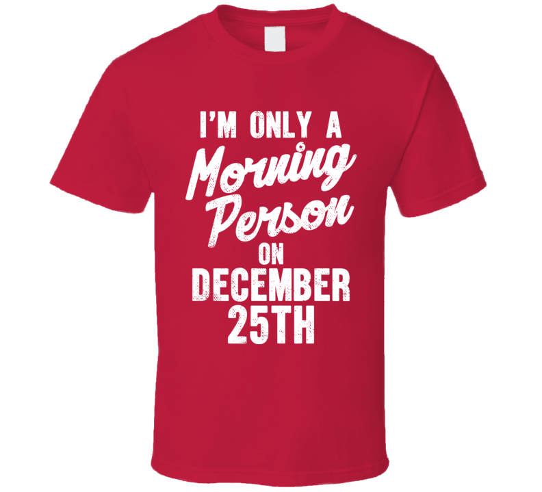 Only A Morning Person On December 25th Christmas Worn Look T Shirt