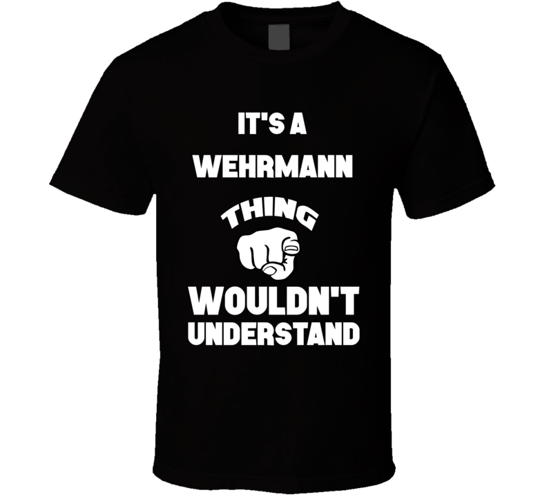 It's A Wehrmann Thing You Wouldn't Understand Name Finger T Shirt