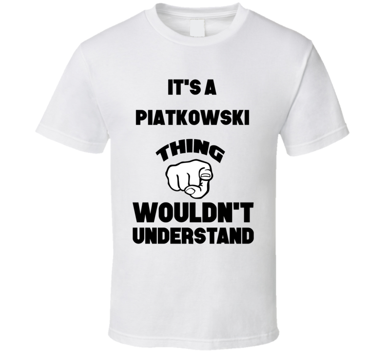 It's A Piatkowski Thing You Wouldn't Understand Finger Name T Shirt