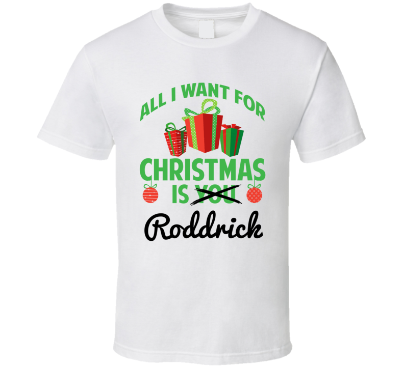 All I Want For Christmas Is Roddrick Love First Name Christmas Gift T Shirt