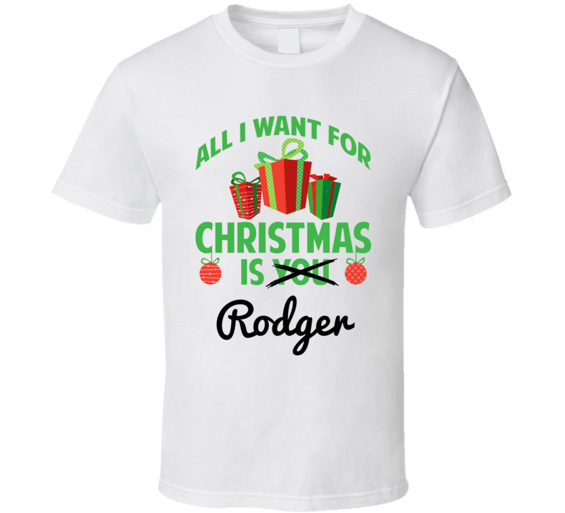 All I Want For Christmas Is Rodger Love First Name Christmas Gift T Shirt