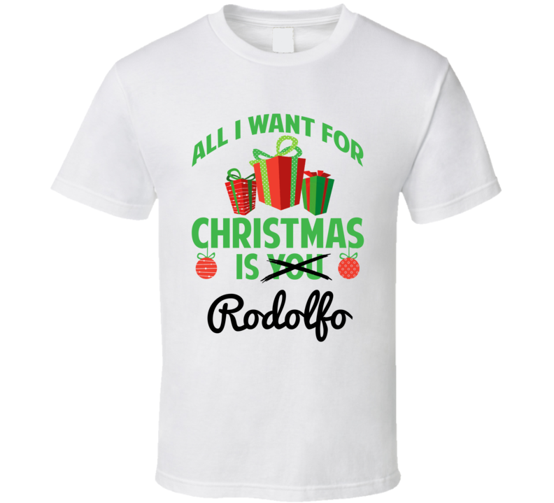 All I Want For Christmas Is Rodolfo Love First Name Christmas Gift T Shirt