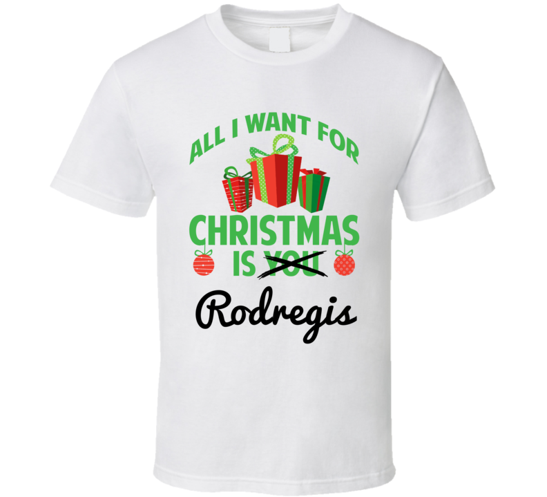 All I Want For Christmas Is Rodregis Love First Name Christmas Gift T Shirt
