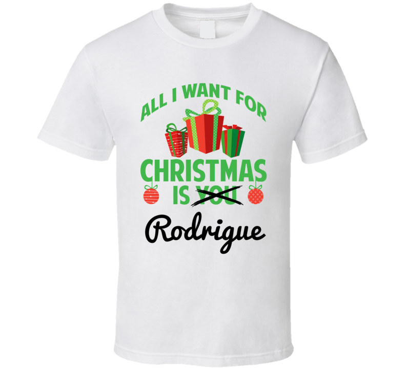All I Want For Christmas Is Rodrigue Love First Name Christmas Gift T Shirt