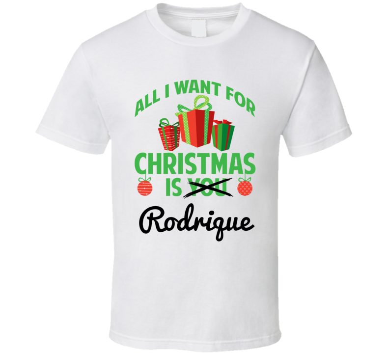 All I Want For Christmas Is Rodrique Love First Name Christmas Gift T Shirt
