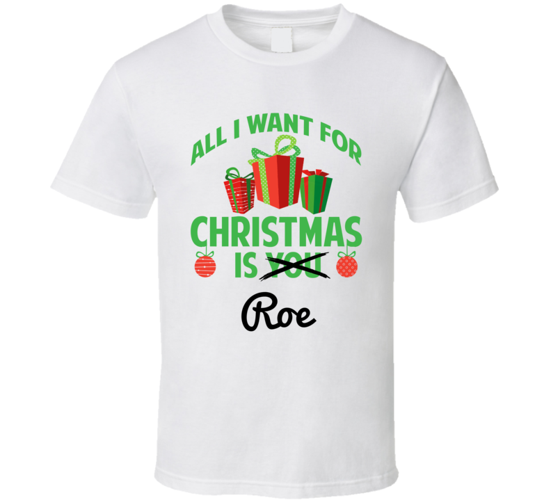 All I Want For Christmas Is Roe Love First Name Christmas Gift T Shirt