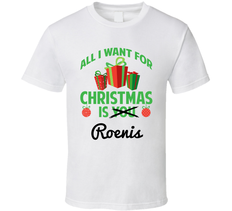 All I Want For Christmas Is Roenis Love First Name Christmas Gift T Shirt