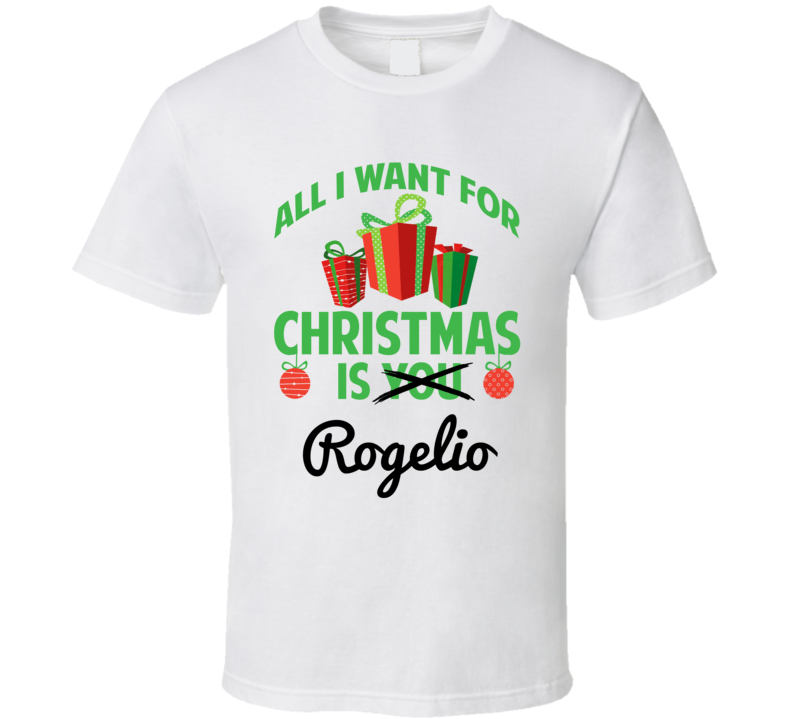 All I Want For Christmas Is Rogelio Love First Name Christmas Gift T Shirt