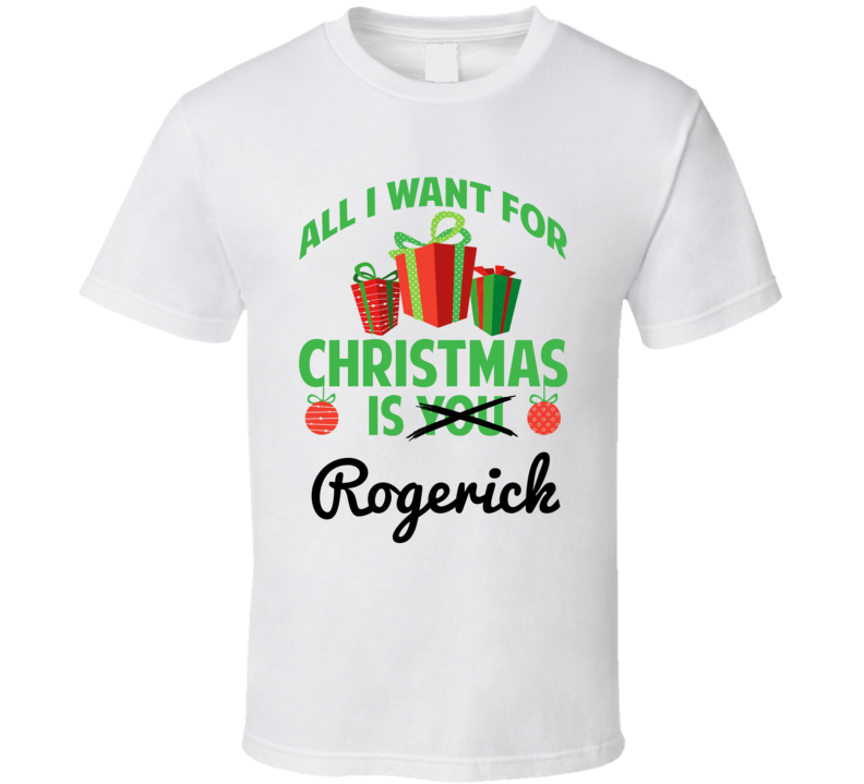 All I Want For Christmas Is Rogerick Love First Name Christmas Gift T Shirt