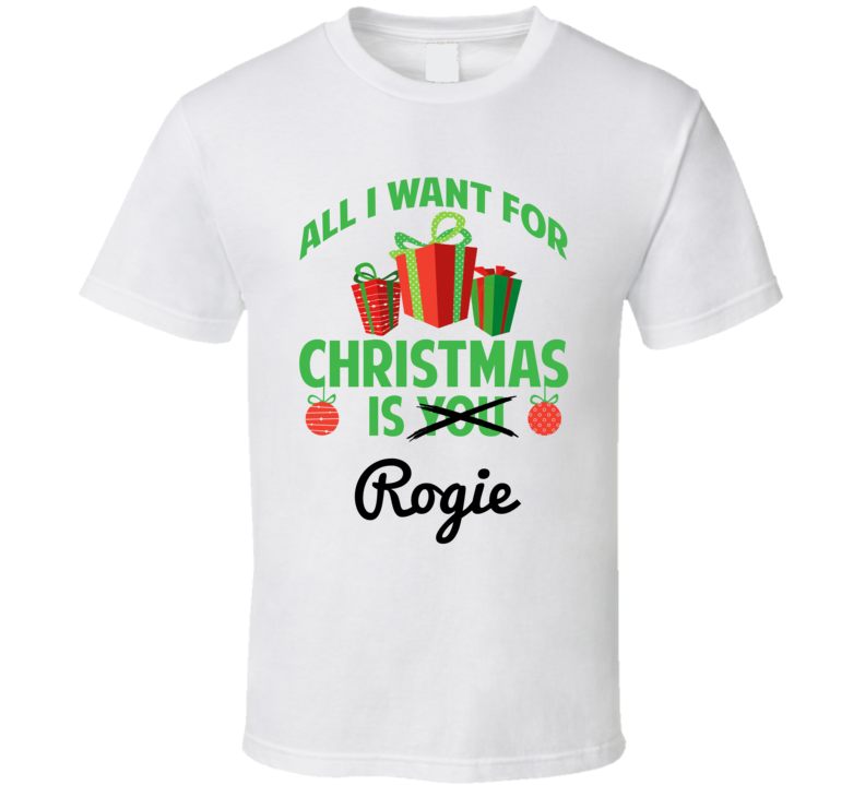 All I Want For Christmas Is Rogie Love First Name Christmas Gift T Shirt