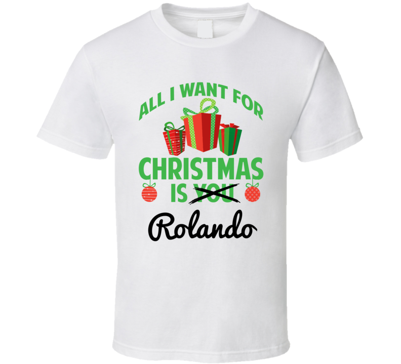 All I Want For Christmas Is Rolando Love First Name Christmas Gift T Shirt