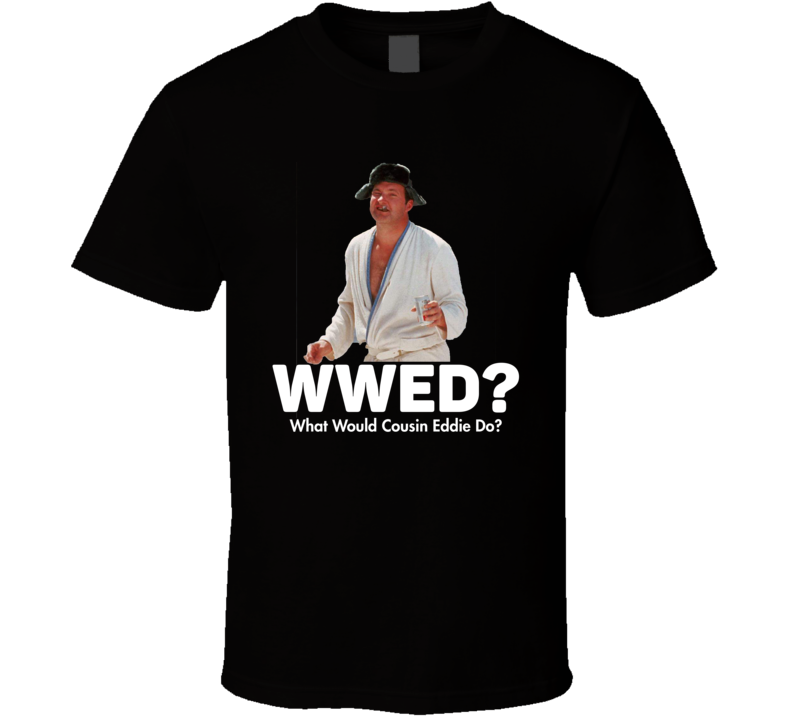 What Would Cousin Eddie Do National Lampoon's Christmas Vacation T Shirt