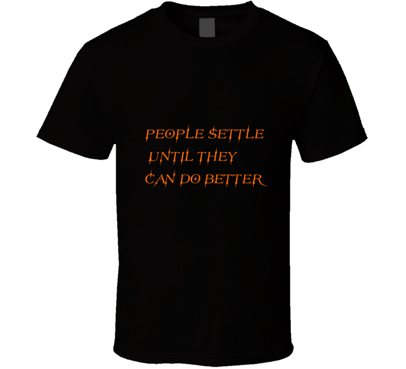 People Settle Until They Can Do Better T-shirt