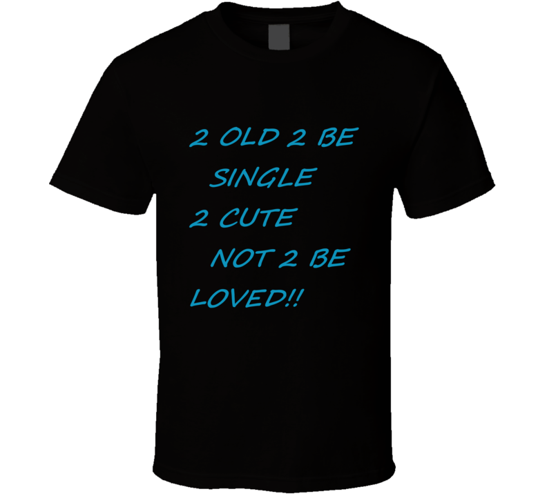 2 Old 2 Be Single...... T-shirt