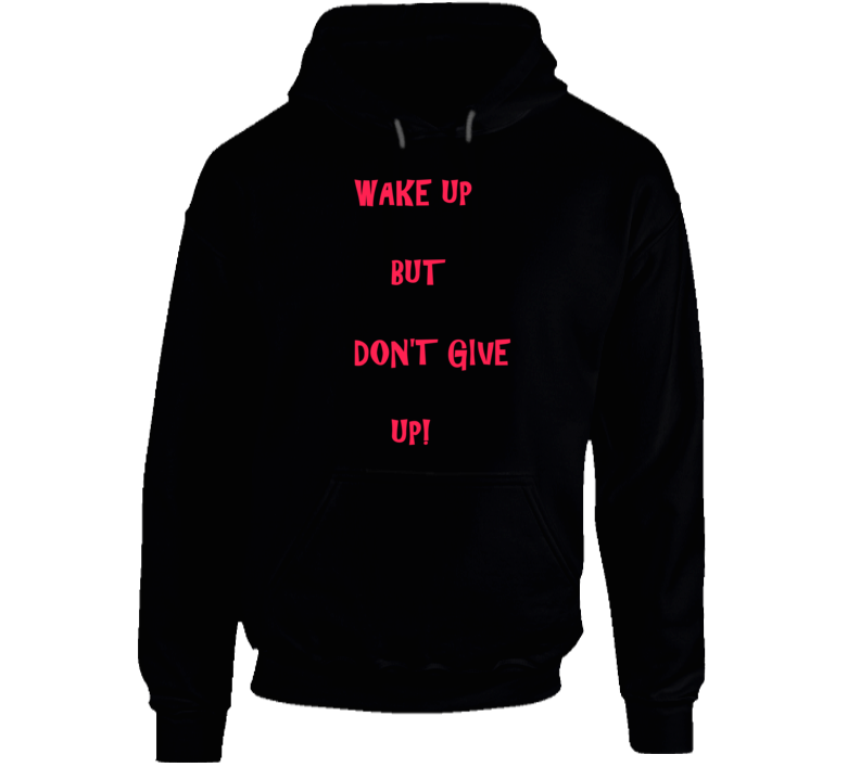 Wake Up Don't Give Up! 100% Great Quality Cotton Hoodie