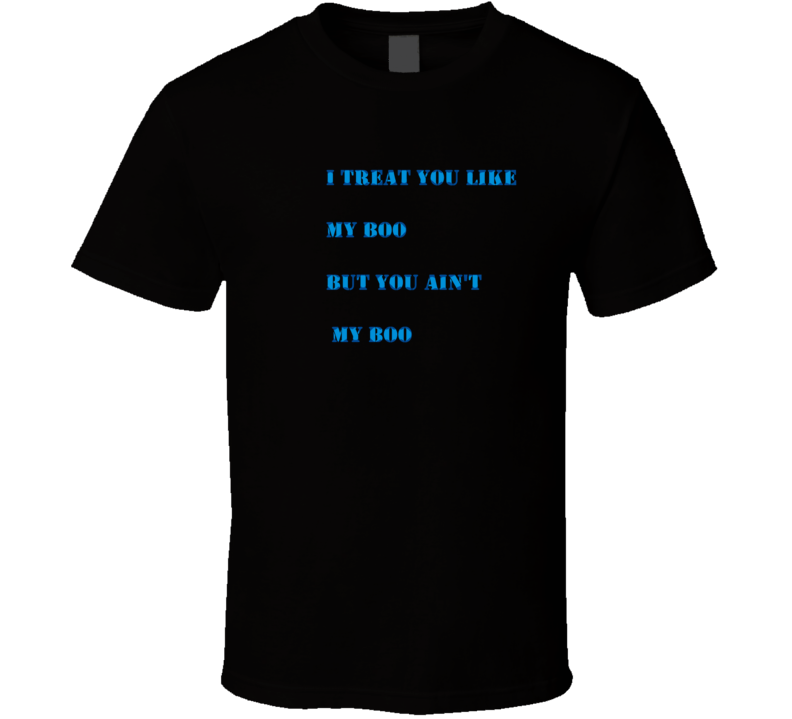 Treat You Like My Boo But You Ain't... T-shirt