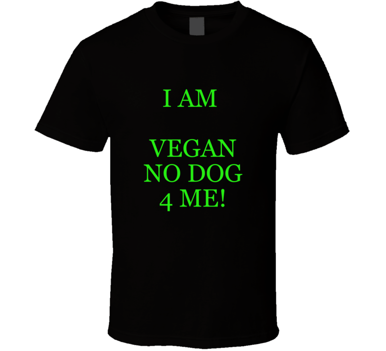 I Am Vegan No Dog 4 Me! Funny T- Shirt