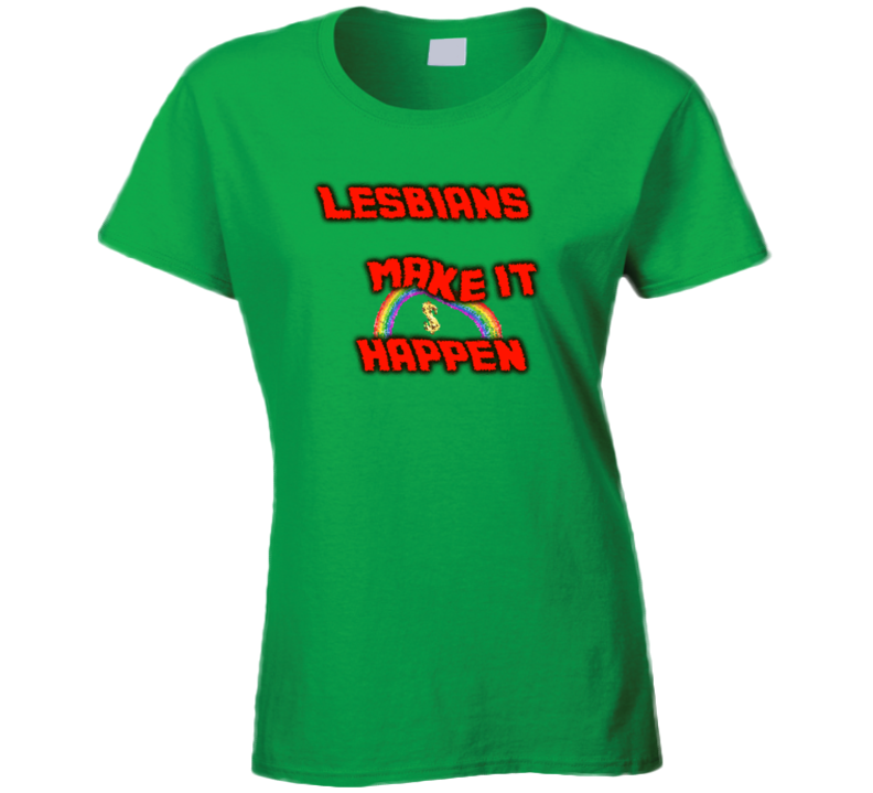 Lesbians Make It Happen Fun Ladies T Shirt