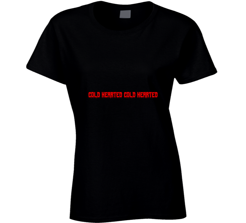 Cold Hearted Ladies T Shirt