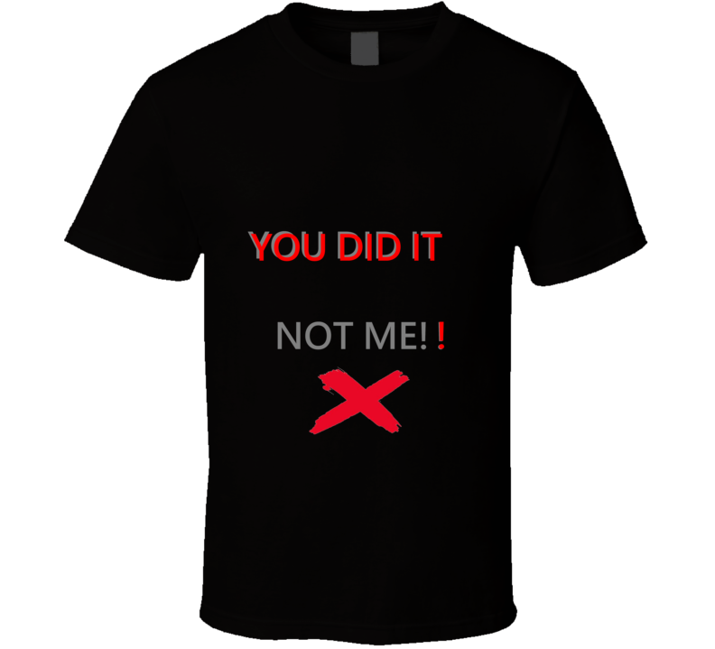 You Did It Not Me!! T Shirt