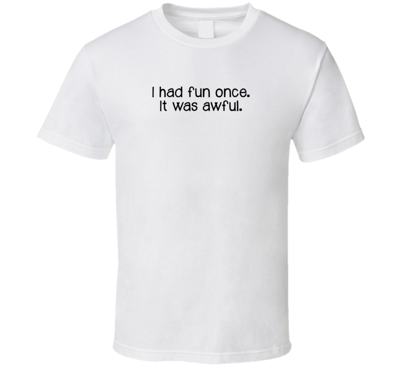 I Had Fun Once It Was Awful Black Text T Shirt