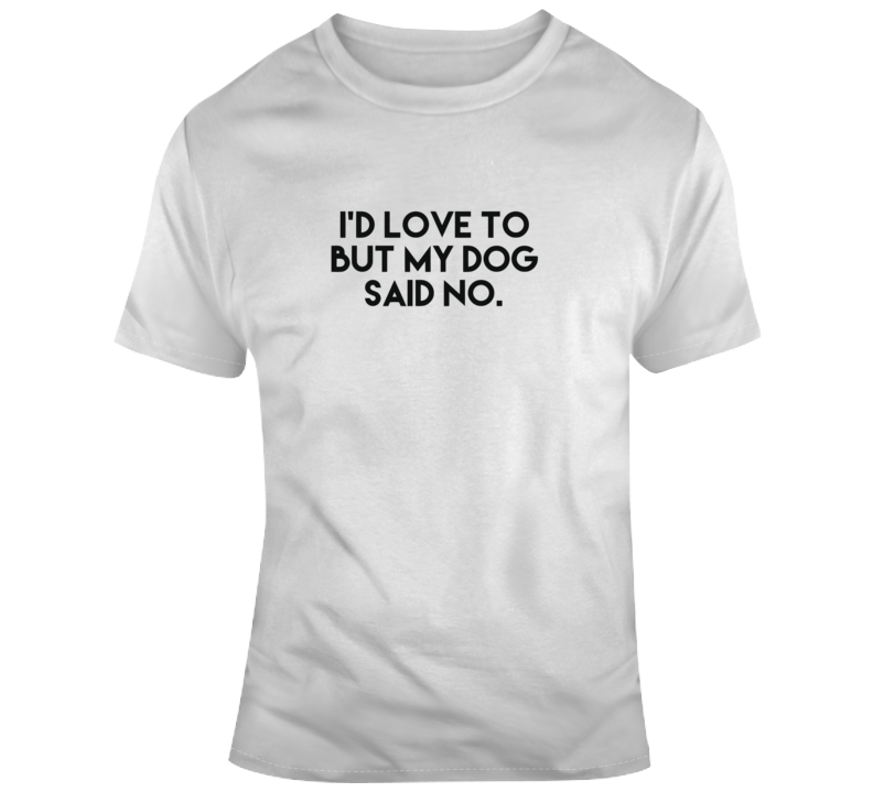 I'd Love To, But My Dog Said No. T Shirt