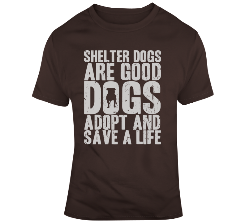 Shelter Dogs Are Good Dogs, Adopt And Save A Life T Shirt